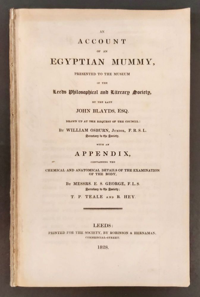 An Account of an Egyptian Mummy, presented to the Museum of the Leeds Philosophical and Literary Society, by the late John Blayds, Esq. Drawn up at the request of the council: by William Osburn, Junior, F.R.S.L. Secretary to the Society, with an Appendix, containing the Chemical and Anatomical Details of the Examination of the Body, by Messrs. E.S. George, F.L.S. Secretary to the Society; T.P. Teale and R. Hey. BLAYDS John - OSBURN William - GEORGE E. S. - TEALE T. P. - HEY R.[newline]M7467.jpg