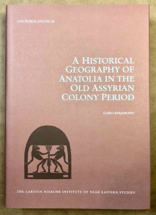 A Historical Geography of Anatolia in the Old Assyrian Colony Period. BARJAMOVICS Gojko[newline]M7336.jpg